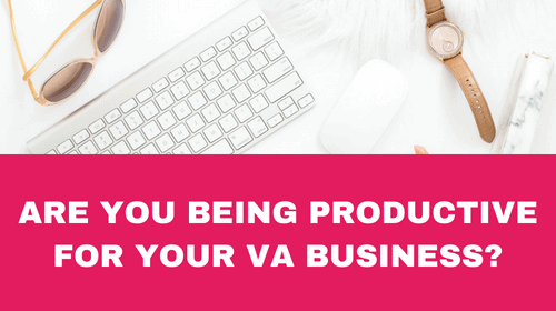 ARE YOU BEING PRODUCTIVE FOR YOUR VA BUSINESS AS WELL AS FOR YOUR CLIENTS?