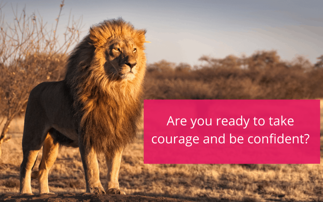 Are you ready to take courage and be confident?