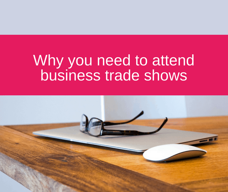 Why you need to attend business trade shows!