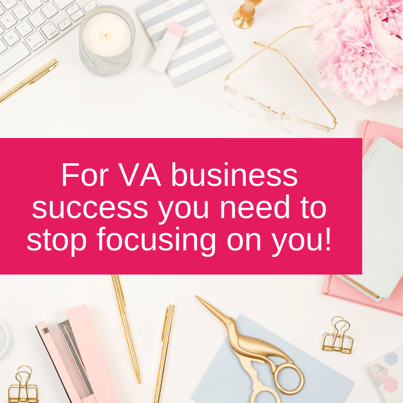 For VA business success you need to stop focusing on you!