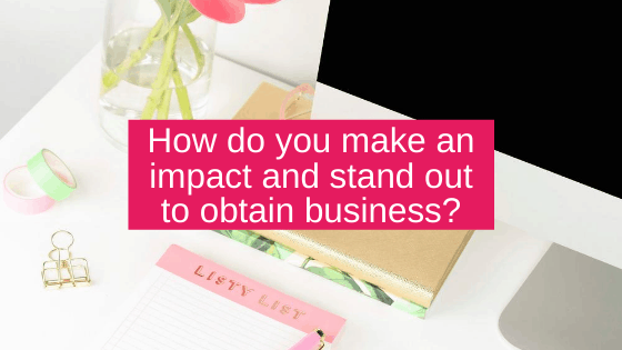 How do you make an impact and stand out to obtain business?