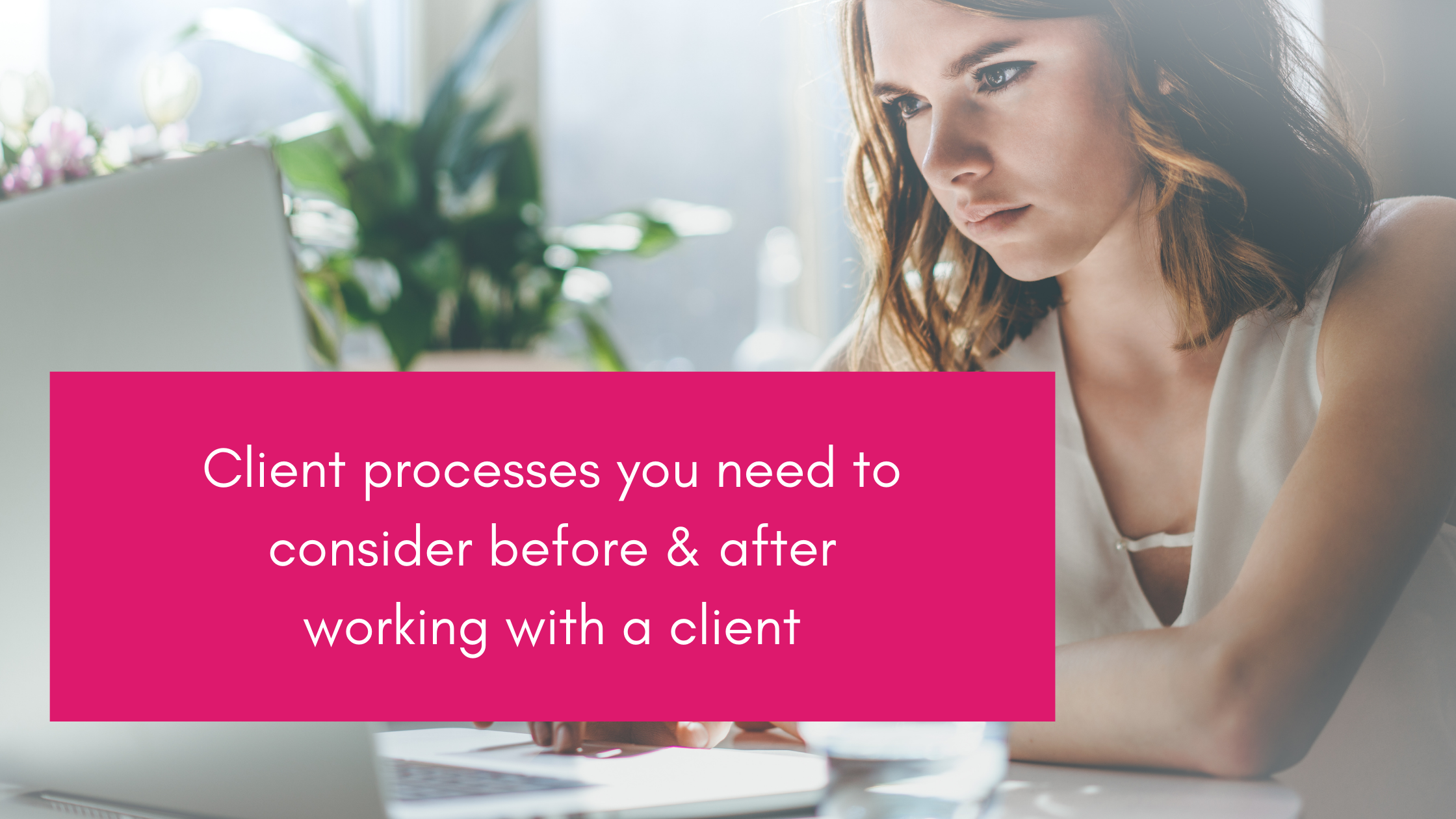 Client processes you need to consider before & after working with a client